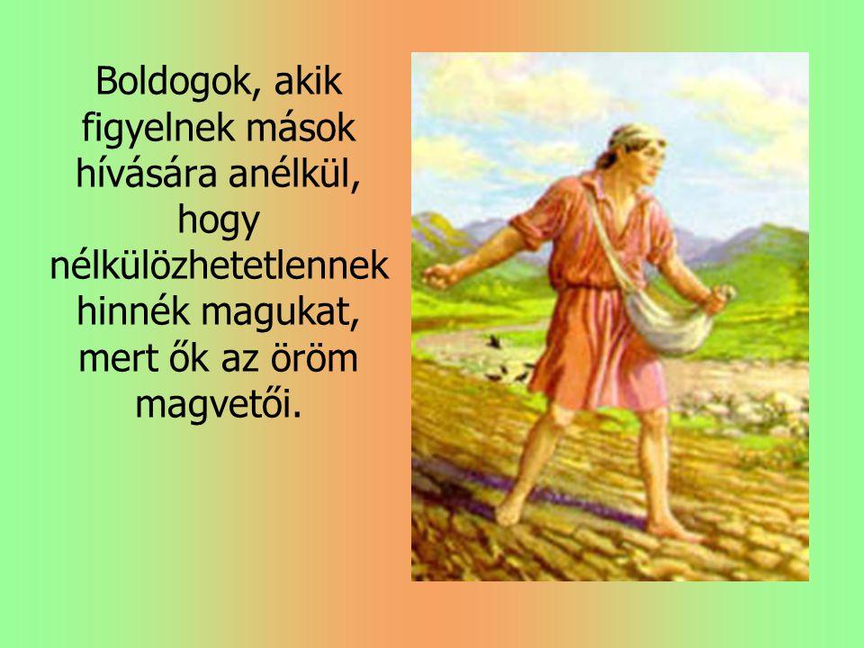 Boldogok, akik figyelnek mások hívására anélkül, hogy nélkülözhetetlennek hinnék magukat, mert ők az öröm magvetői.