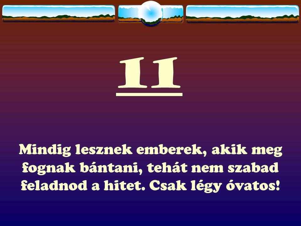 11 Mindig lesznek emberek, akik meg fognak bántani, tehát nem szabad feladnod a hitet.