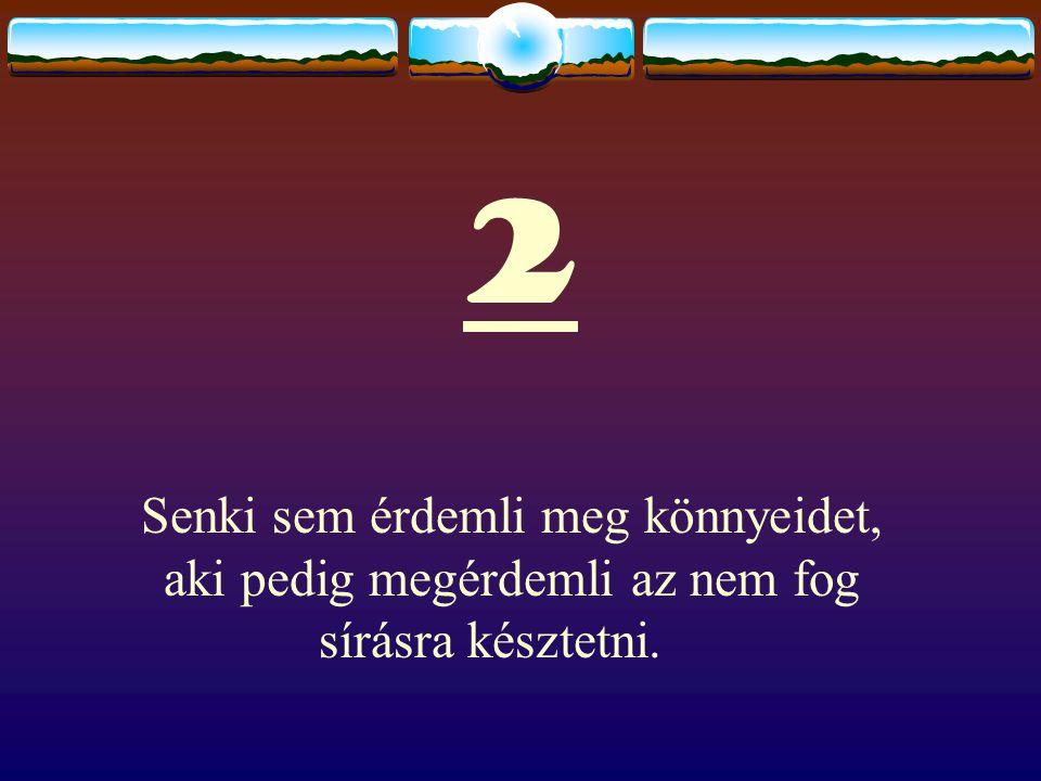 2 Senki sem érdemli meg könnyeidet, aki pedig megérdemli az nem fog sírásra késztetni.