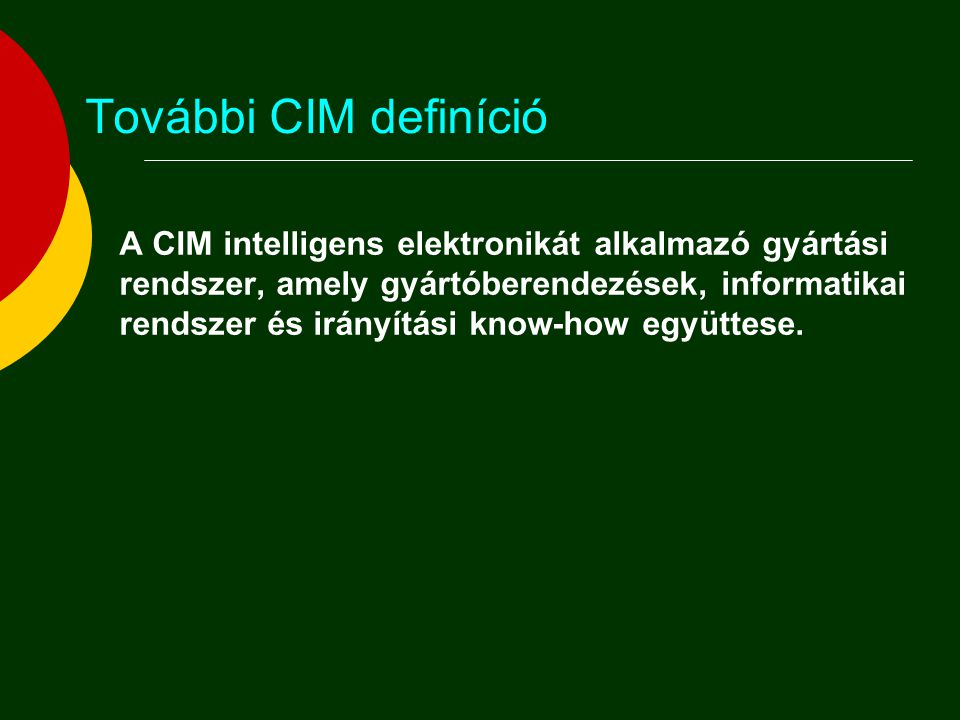 További CIM definíció A CIM intelligens elektronikát alkalmazó gyártási. rendszer, amely gyártóberendezések, informatikai.
