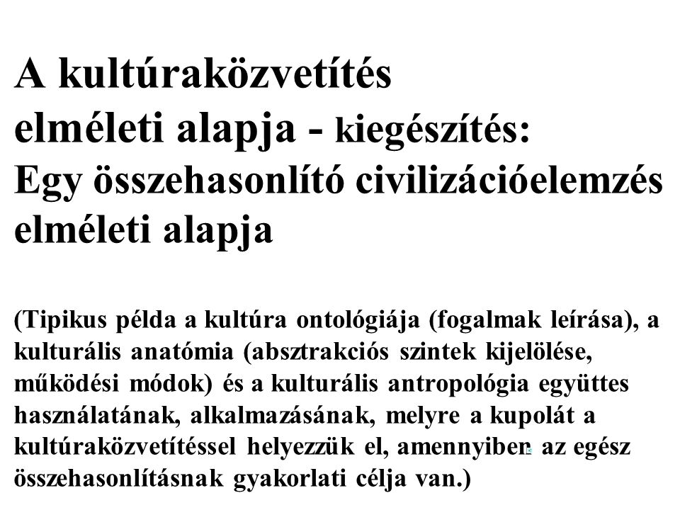 A kultúraközvetítés elméleti alapja - kiegészítés: Egy összehasonlító civilizációelemzés elméleti alapja (Tipikus példa a kultúra ontológiája (fogalmak leírása), a kulturális anatómia (absztrakciós szintek kijelölése, működési módok) és a kulturális antropológia együttes használatának, alkalmazásának, melyre a kupolát a kultúraközvetítéssel helyezzük el, amennyiben az egész összehasonlításnak gyakorlati célja van.)