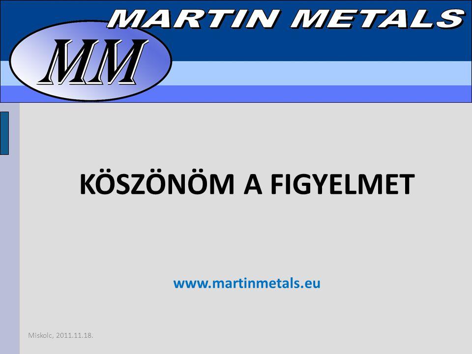 KÖSZÖNÖM A FIGYELMET www.martinmetals.eu Miskolc, 2011.11.18.