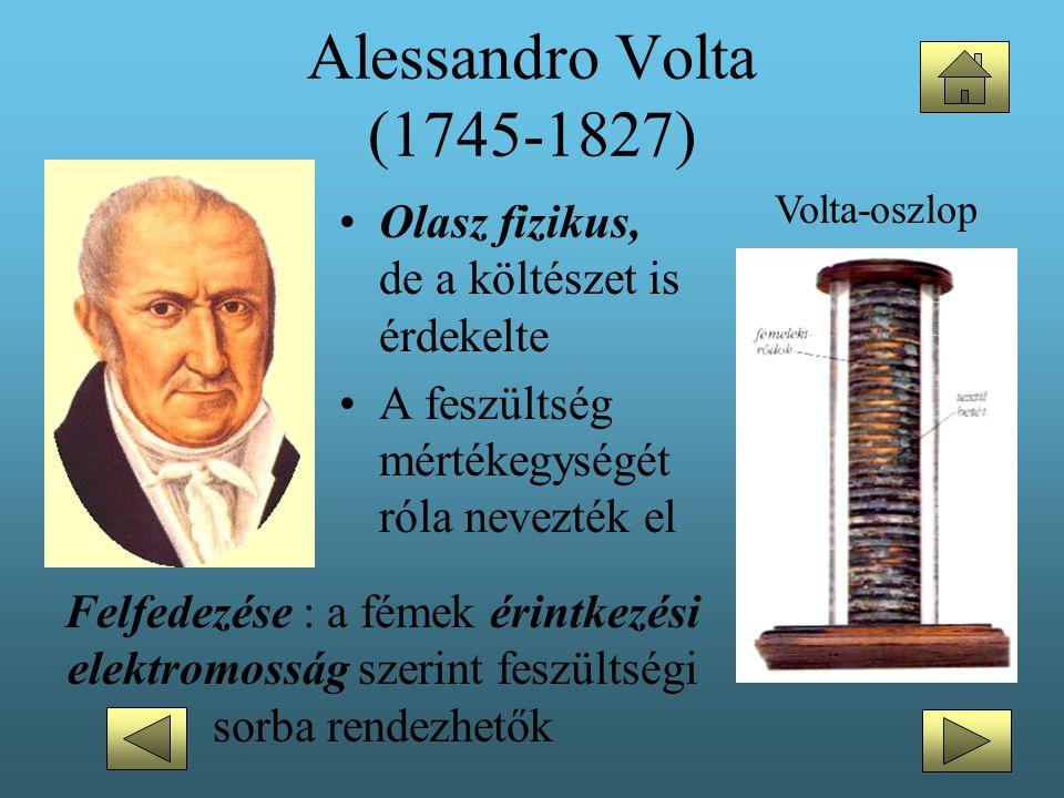 Alessandro Volta (1745-1827) Volta-oszlop. Olasz fizikus, de a költészet is érdekelte. A feszültség mértékegységét róla nevezték el.