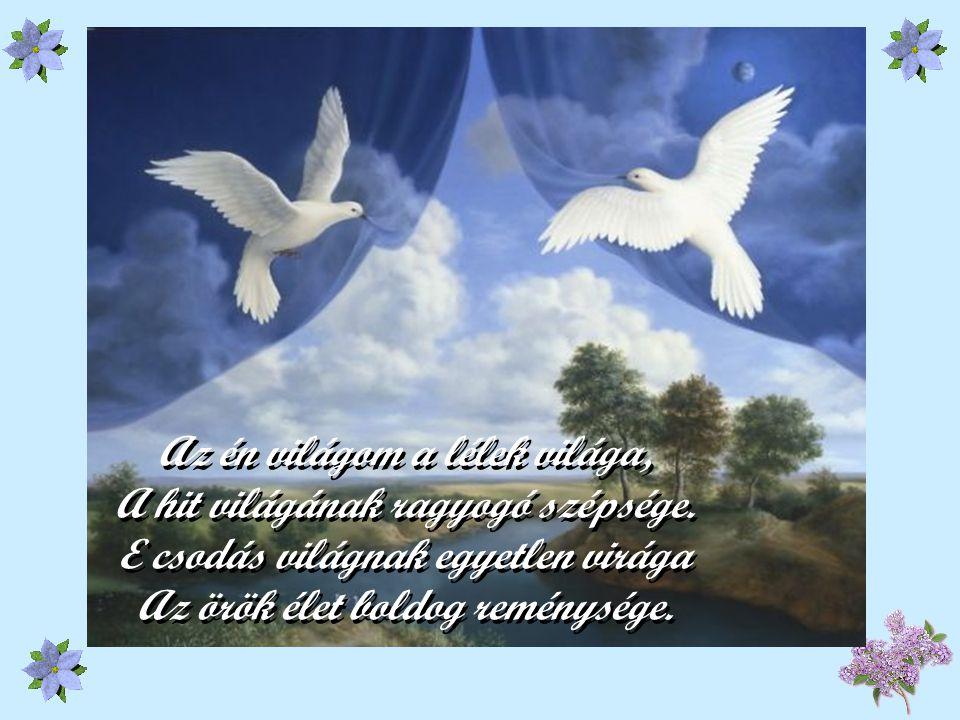 Az én világom a lélek világa, A hit világának ragyogó szépsége.