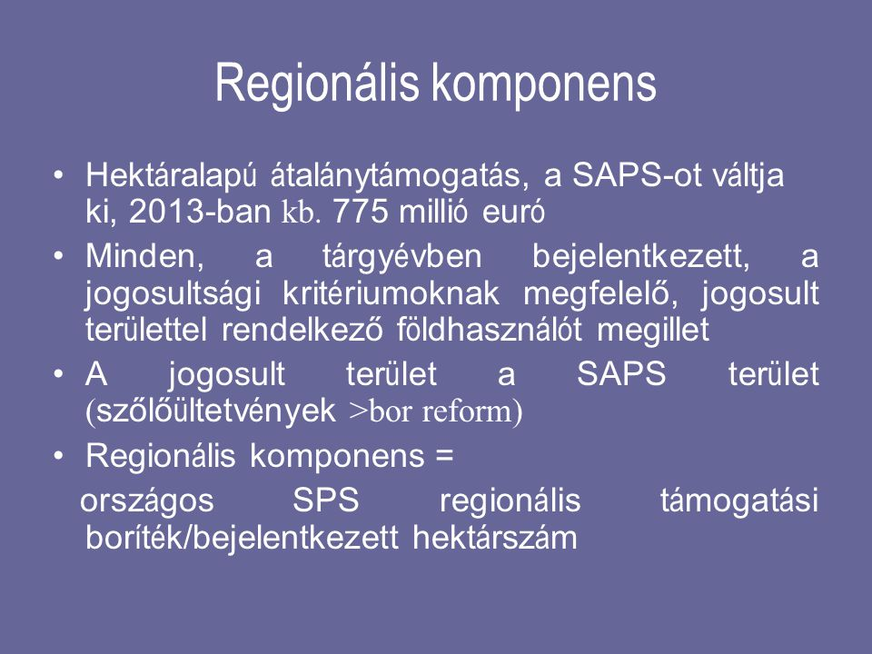 Regionális komponens Hektáralapú átalánytámogatás, a SAPS-ot váltja ki, 2013-ban kb. 775 millió euró.
