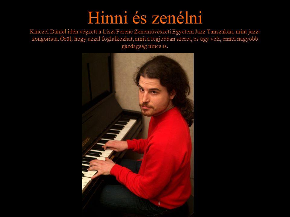 Hinni és zenélni Kinczel Dániel idén végzett a Liszt Ferenc Zeneművészeti Egyetem Jazz Tanszakán, mint jazz-zongorista.