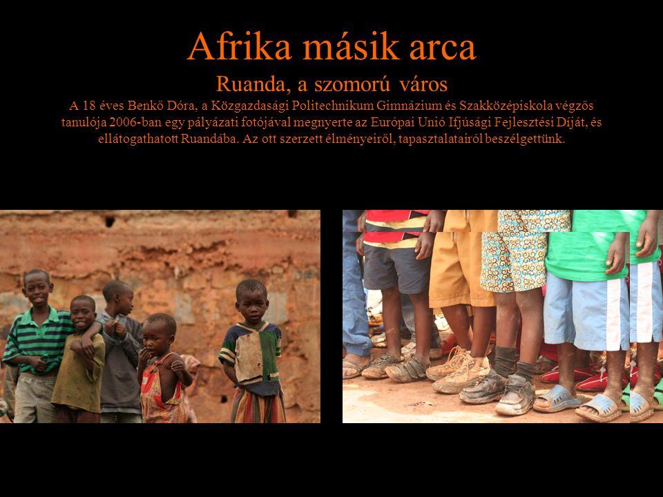 Afrika másik arca Ruanda, a szomorú város A 18 éves Benkő Dóra, a Közgazdasági Politechnikum Gimnázium és Szakközépiskola végzős tanulója 2006-ban egy pályázati fotójával megnyerte az Európai Unió Ifjúsági Fejlesztési Díját, és ellátogathatott Ruandába.