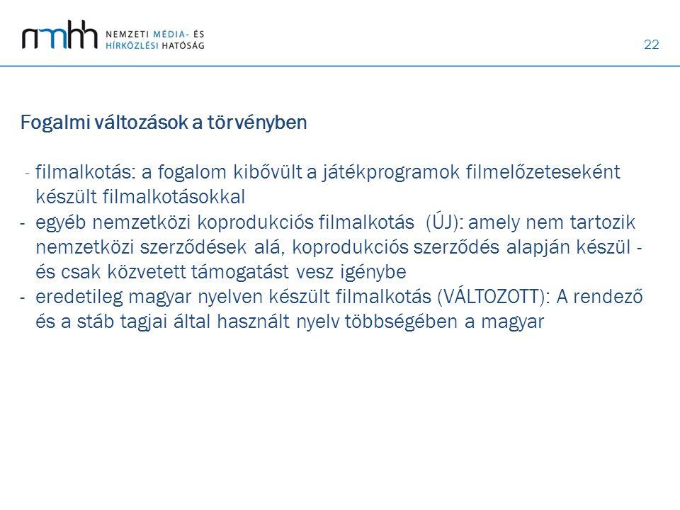 Fogalmi változások a törvényben - filmalkotás: a fogalom kibővült a játékprogramok filmelőzeteseként készült filmalkotásokkal - egyéb nemzetközi koprodukciós filmalkotás (ÚJ): amely nem tartozik nemzetközi szerződések alá, koprodukciós szerződés alapján készül - és csak közvetett támogatást vesz igénybe - eredetileg magyar nyelven készült filmalkotás (VÁLTOZOTT): A rendező és a stáb tagjai által használt nyelv többségében a magyar