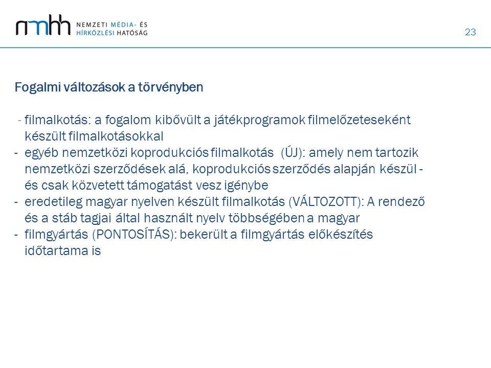 Fogalmi változások a törvényben - filmalkotás: a fogalom kibővült a játékprogramok filmelőzeteseként készült filmalkotásokkal - egyéb nemzetközi koprodukciós filmalkotás (ÚJ): amely nem tartozik nemzetközi szerződések alá, koprodukciós szerződés alapján készül - és csak közvetett támogatást vesz igénybe - eredetileg magyar nyelven készült filmalkotás (VÁLTOZOTT): A rendező és a stáb tagjai által használt nyelv többségében a magyar - filmgyártás (PONTOSÍTÁS): bekerült a filmgyártás előkészítés időtartama is