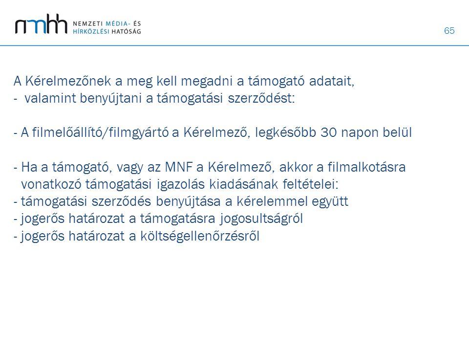 A Kérelmezőnek a meg kell megadni a támogató adatait, - valamint benyújtani a támogatási szerződést: - A filmelőállító/filmgyártó a Kérelmező, legkésőbb 30 napon belül - Ha a támogató, vagy az MNF a Kérelmező, akkor a filmalkotásra vonatkozó támogatási igazolás kiadásának feltételei: - támogatási szerződés benyújtása a kérelemmel együtt - jogerős határozat a támogatásra jogosultságról - jogerős határozat a költségellenőrzésről