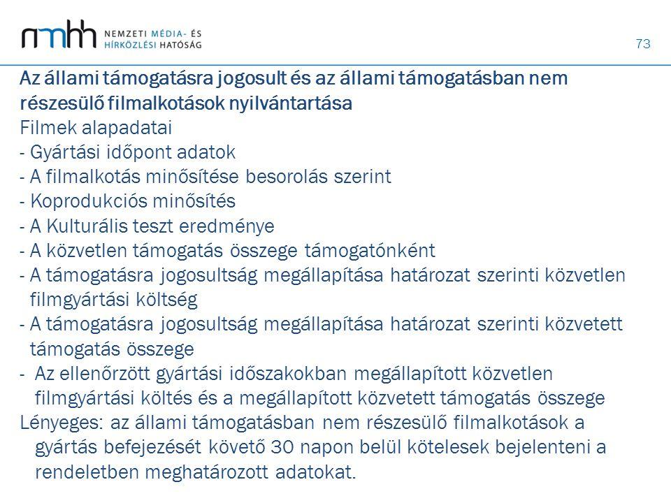 Az állami támogatásra jogosult és az állami támogatásban nem részesülő filmalkotások nyilvántartása Filmek alapadatai - Gyártási időpont adatok - A filmalkotás minősítése besorolás szerint - Koprodukciós minősítés - A Kulturális teszt eredménye - A közvetlen támogatás összege támogatónként - A támogatásra jogosultság megállapítása határozat szerinti közvetlen filmgyártási költség - A támogatásra jogosultság megállapítása határozat szerinti közvetett támogatás összege - Az ellenőrzött gyártási időszakokban megállapított közvetlen filmgyártási költés és a megállapított közvetett támogatás összege Lényeges: az állami támogatásban nem részesülő filmalkotások a gyártás befejezését követő 30 napon belül kötelesek bejelenteni a rendeletben meghatározott adatokat.