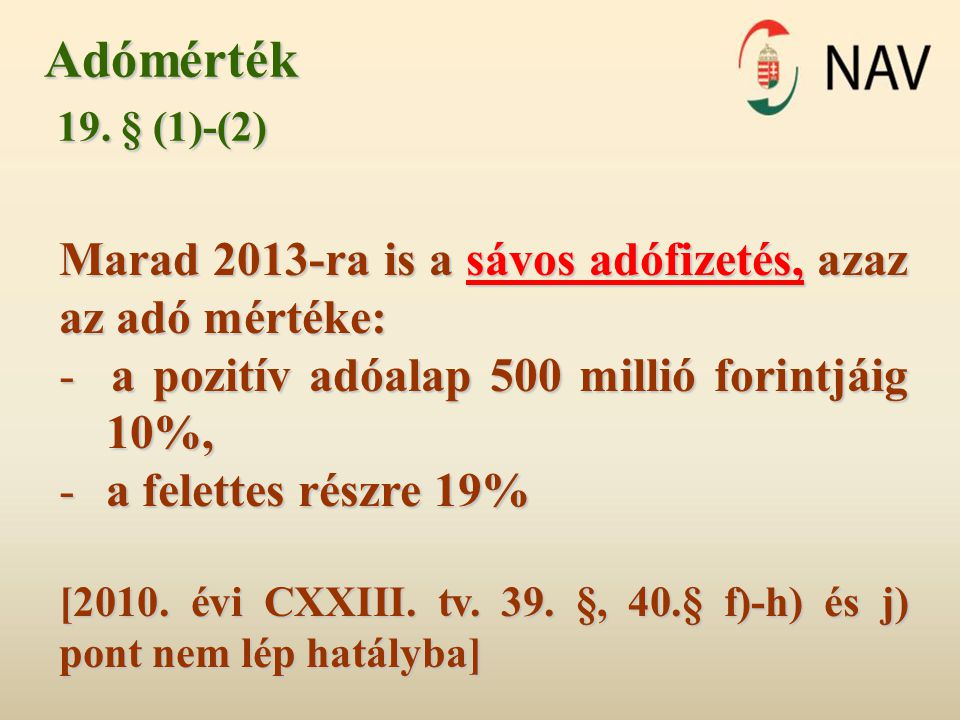 Adómérték 19. § (1)-(2) Marad 2013-ra is a sávos adófizetés, azaz az adó mértéke: a pozitív adóalap 500 millió forintjáig 10%,