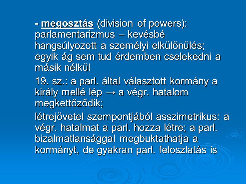- megosztás (division of powers): parlamentarizmus – kevésbé hangsúlyozott a személyi elkülönülés; egyik ág sem tud érdemben cselekedni a másik nélkül