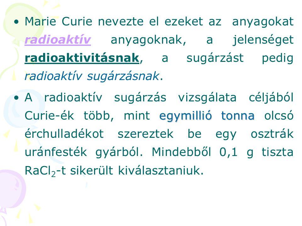 Marie Curie nevezte el ezeket az anyagokat radioaktív anyagoknak, a jelenséget radioaktivitásnak, a sugárzást pedig radioaktív sugárzásnak.