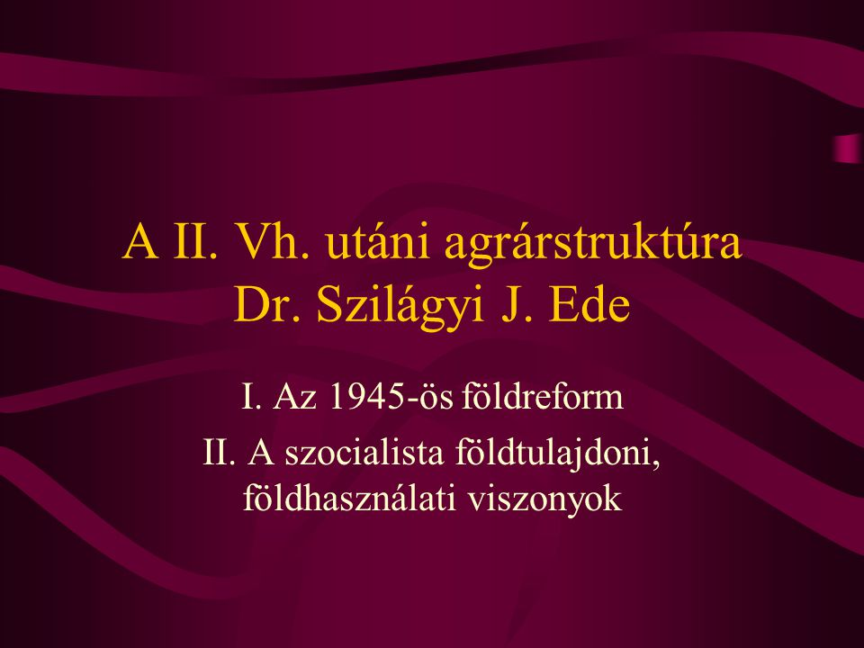 A II. Vh. utáni agrárstruktúra Dr. Szilágyi J. Ede