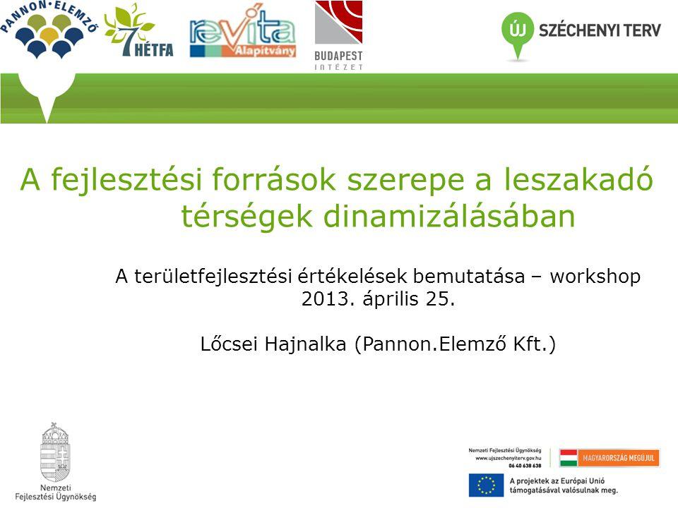 A fejlesztési források szerepe a leszakadó térségek dinamizálásában A területfejlesztési értékelések bemutatása – workshop 2013.