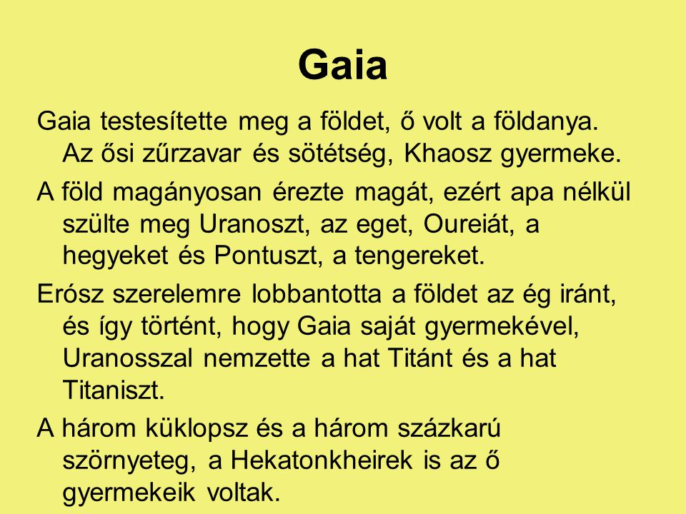 Gaia Gaia testesítette meg a földet, ő volt a földanya. Az ősi zűrzavar és sötétség, Khaosz gyermeke.