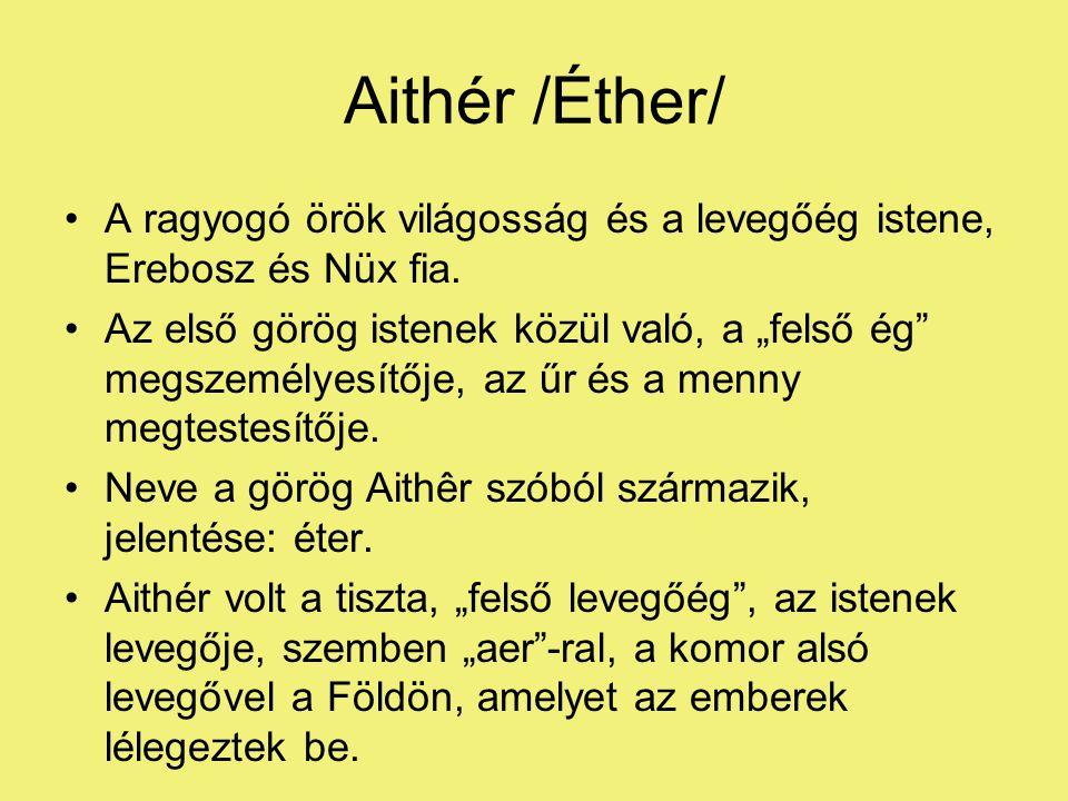Aithér /Éther/ A ragyogó örök világosság és a levegőég istene, Erebosz és Nüx fia.