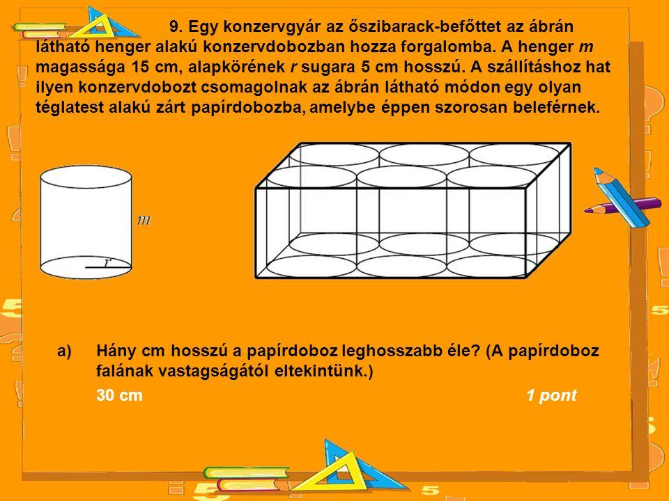 9. Egy konzervgyár az őszibarack-befőttet az ábrán látható henger alakú konzervdobozban hozza forgalomba. A henger m magassága 15 cm, alapkörének r sugara 5 cm hosszú. A szállításhoz hat ilyen konzervdobozt csomagolnak az ábrán látható módon egy olyan téglatest alakú zárt papírdobozba, amelybe éppen szorosan beleférnek.