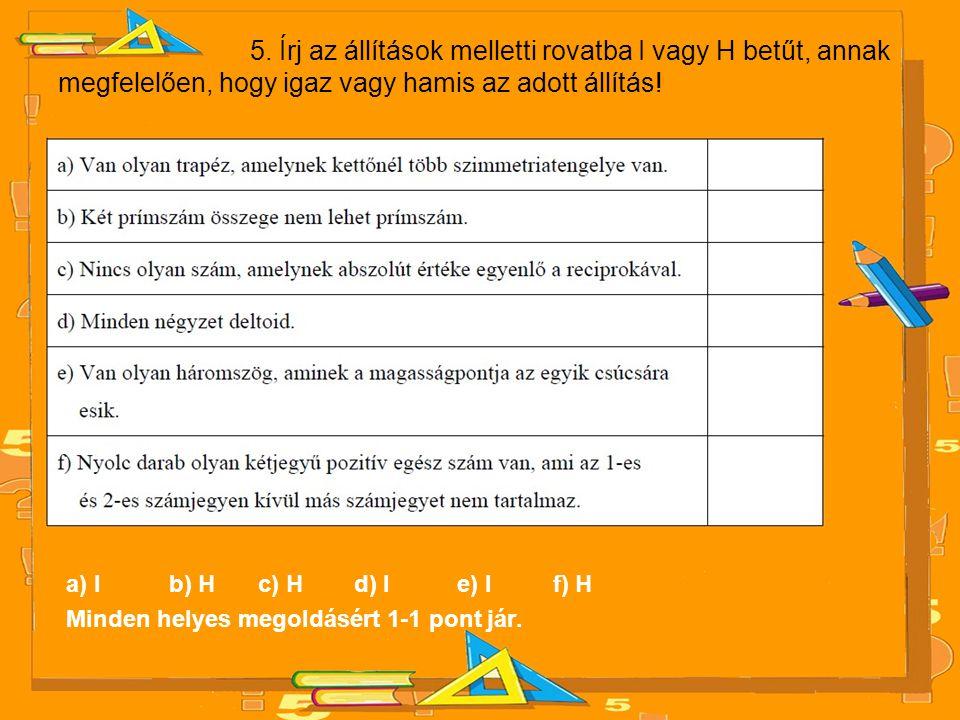 5. Írj az állítások melletti rovatba I vagy H betűt, annak megfelelően, hogy igaz vagy hamis az adott állítás!