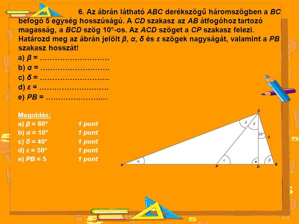 6. Az ábrán látható ABC derékszögű háromszögben a BC befogó 5 egység hosszúságú. A CD szakasz az AB átfogóhoz tartozó magasság, a BCD szög 10°-os. Az ACD szöget a CP szakasz felezi. Határozd meg az ábrán jelölt β, α, δ és ε szögek nagyságát, valamint a PB szakasz hosszát!