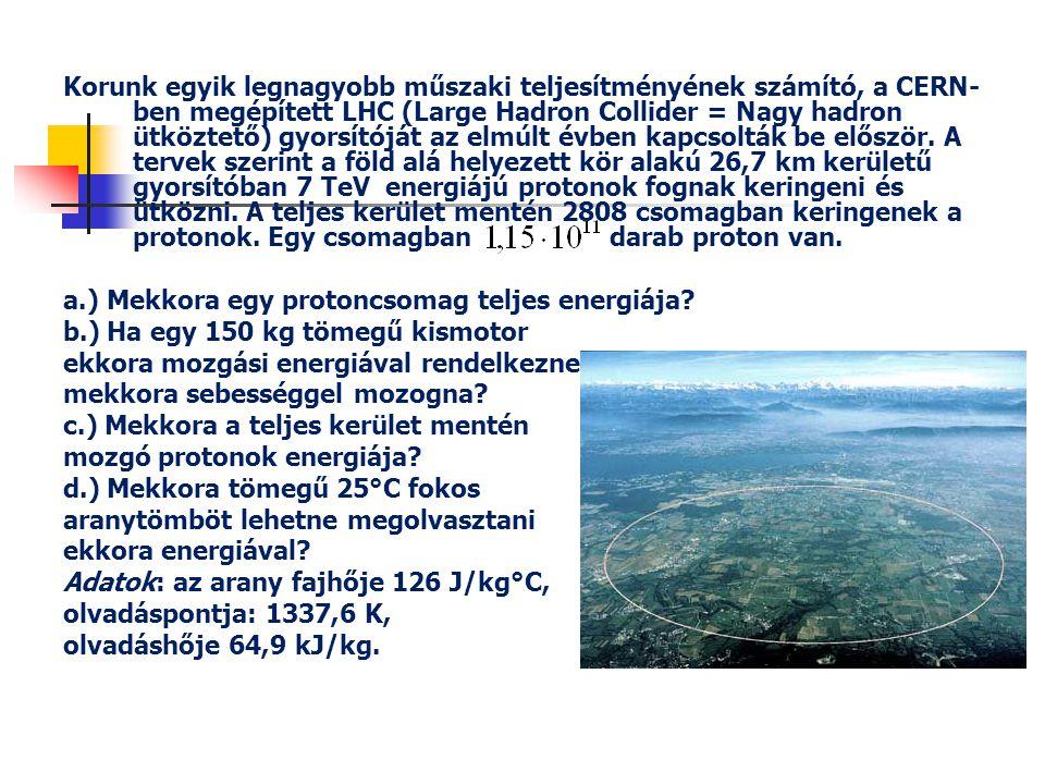 Korunk egyik legnagyobb műszaki teljesítményének számító, a CERN-ben megépített LHC (Large Hadron Collider = Nagy hadron ütköztető) gyorsítóját az elmúlt évben kapcsolták be először. A tervek szerint a föld alá helyezett kör alakú 26,7 km kerületű gyorsítóban 7 TeV energiájú protonok fognak keringeni és ütközni. A teljes kerület mentén 2808 csomagban keringenek a protonok. Egy csomagban darab proton van.