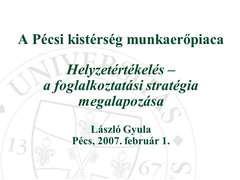 A Pécsi kistérség munkaerőpiaca Helyzetértékelés – a foglalkoztatási stratégia megalapozása László Gyula Pécs, 2007.