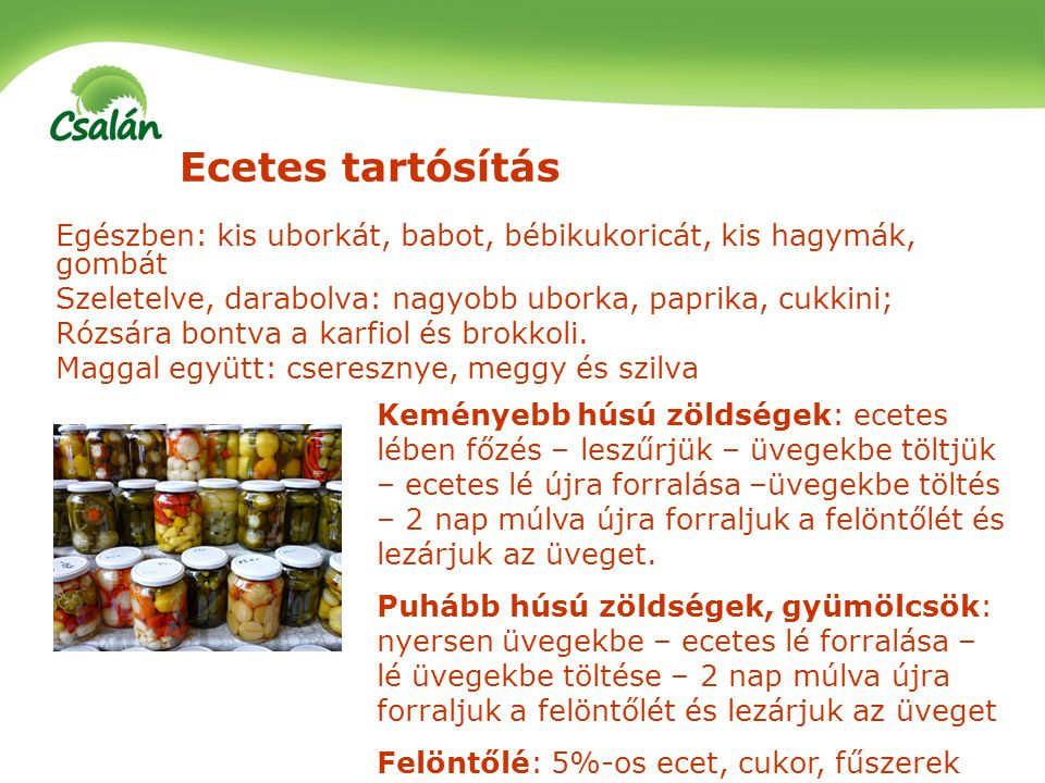Ecetes tartósítás Egészben: kis uborkát, babot, bébikukoricát, kis hagymák, gombát. Szeletelve, darabolva: nagyobb uborka, paprika, cukkini;