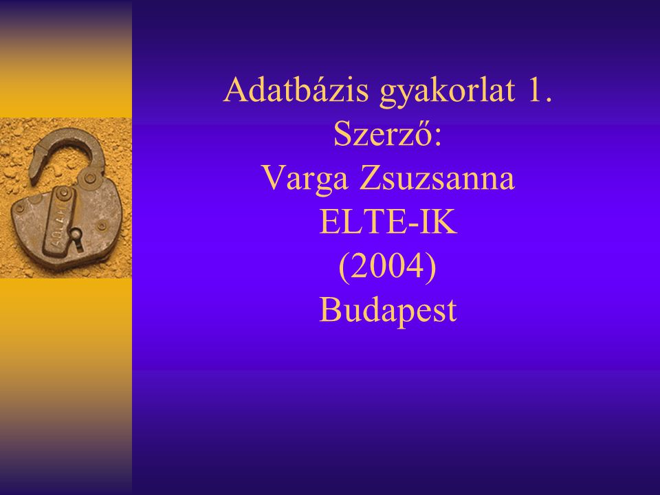 Adatbázis gyakorlat 1. Szerző: Varga Zsuzsanna ELTE-IK (2004) Budapest
