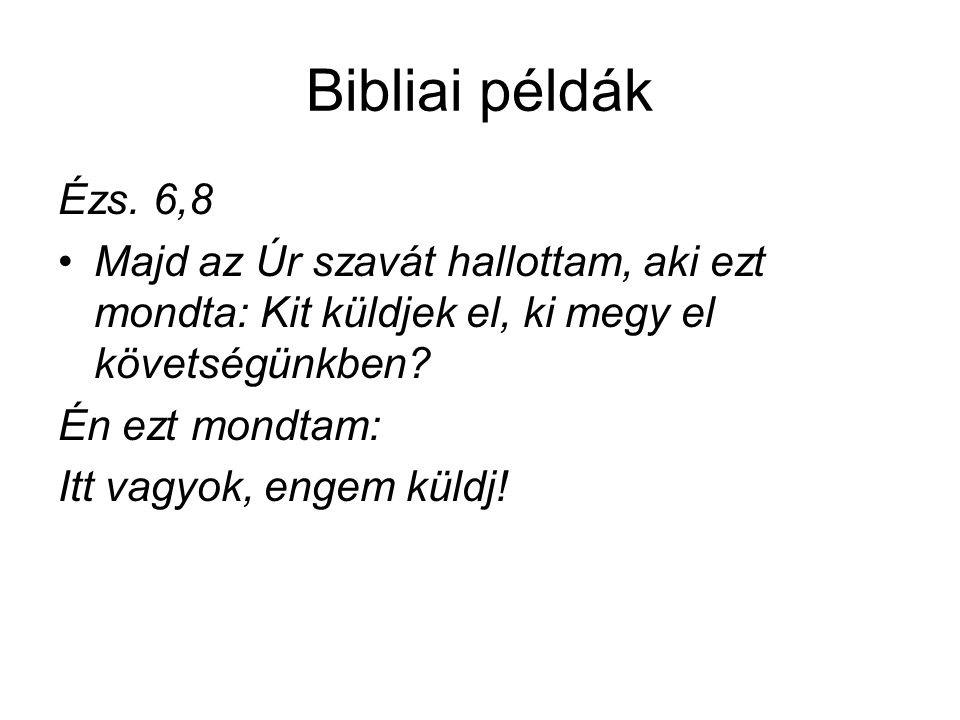 Bibliai példák Ézs. 6,8. Majd az Úr szavát hallottam, aki ezt mondta: Kit küldjek el, ki megy el követségünkben