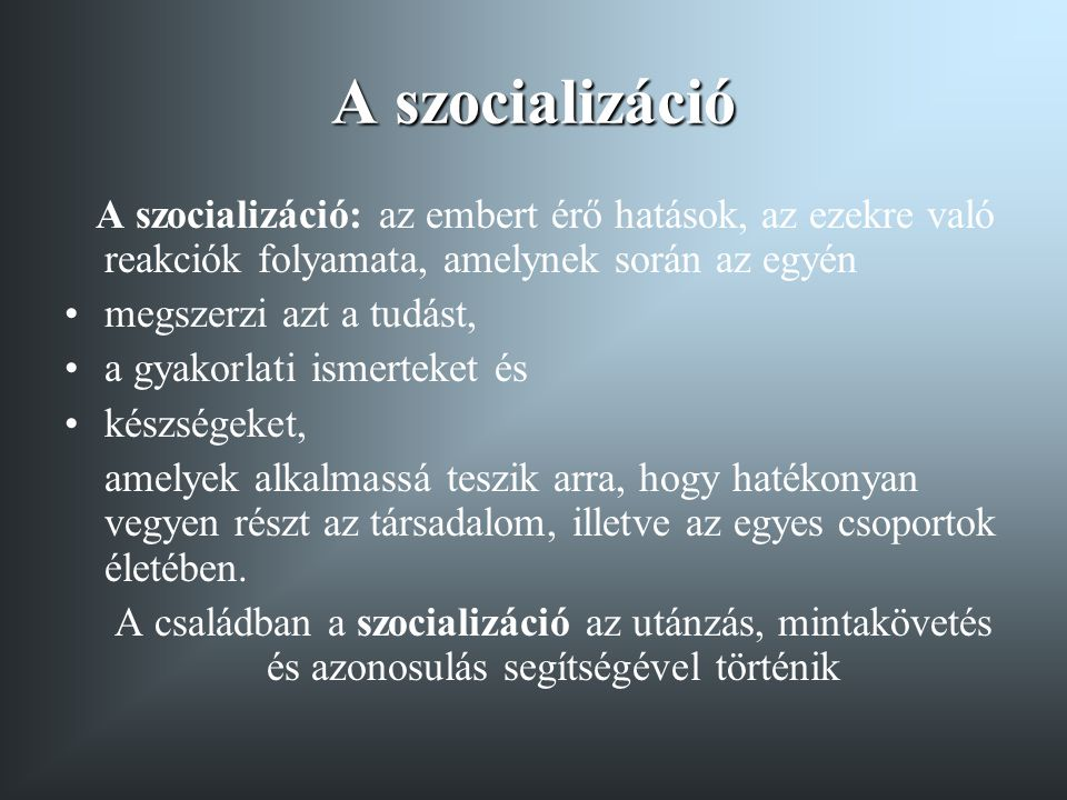 A szocializáció A szocializáció: az embert érő hatások, az ezekre való reakciók folyamata, amelynek során az egyén.