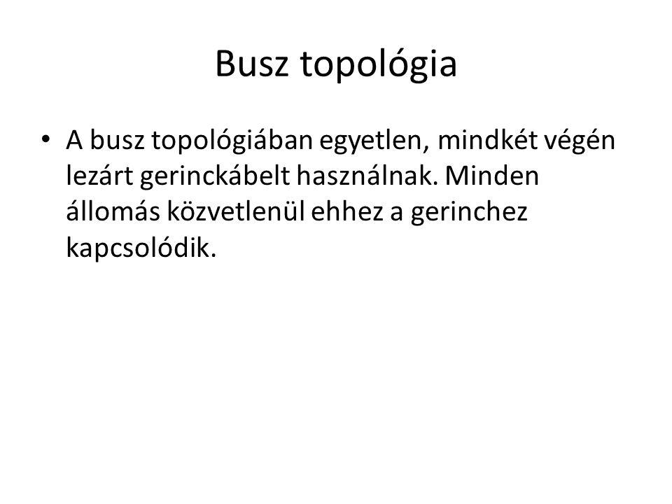 Busz topológia A busz topológiában egyetlen, mindkét végén lezárt gerinckábelt használnak.
