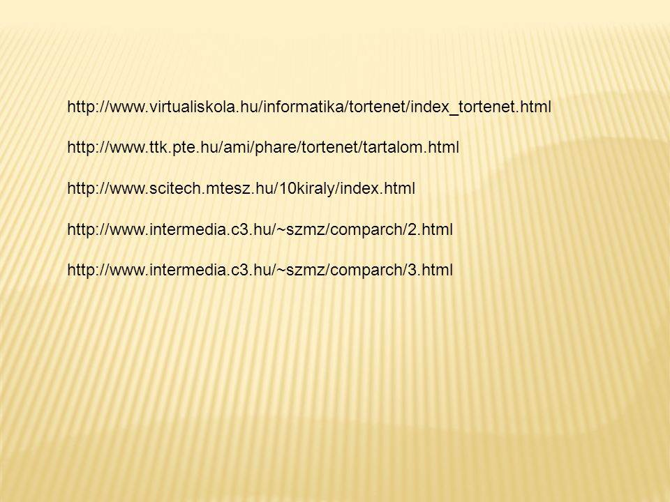 http://www.virtualiskola.hu/informatika/tortenet/index_tortenet.html http://www.ttk.pte.hu/ami/phare/tortenet/tartalom.html.