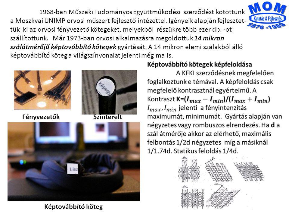 1968-ban Műszaki Tudományos Együttműködési szerződést kötöttünk a Moszkvai UNIMP orvosi műszert fejlesztő intézettel. Igényeik alapján fejlesztet-tük ki az orvosi fényvezető kötegeket, melyekből részükre több ezer db. -ot szállítottunk. Már 1973-ban orvosi alkalmazásra megoldottuk 14 mikron szálátmérőjű képtovábbító kötegek gyártását. A 14 mikron elemi szálakból álló képtovábbító köteg a világszínvonalat jelenti még ma is.