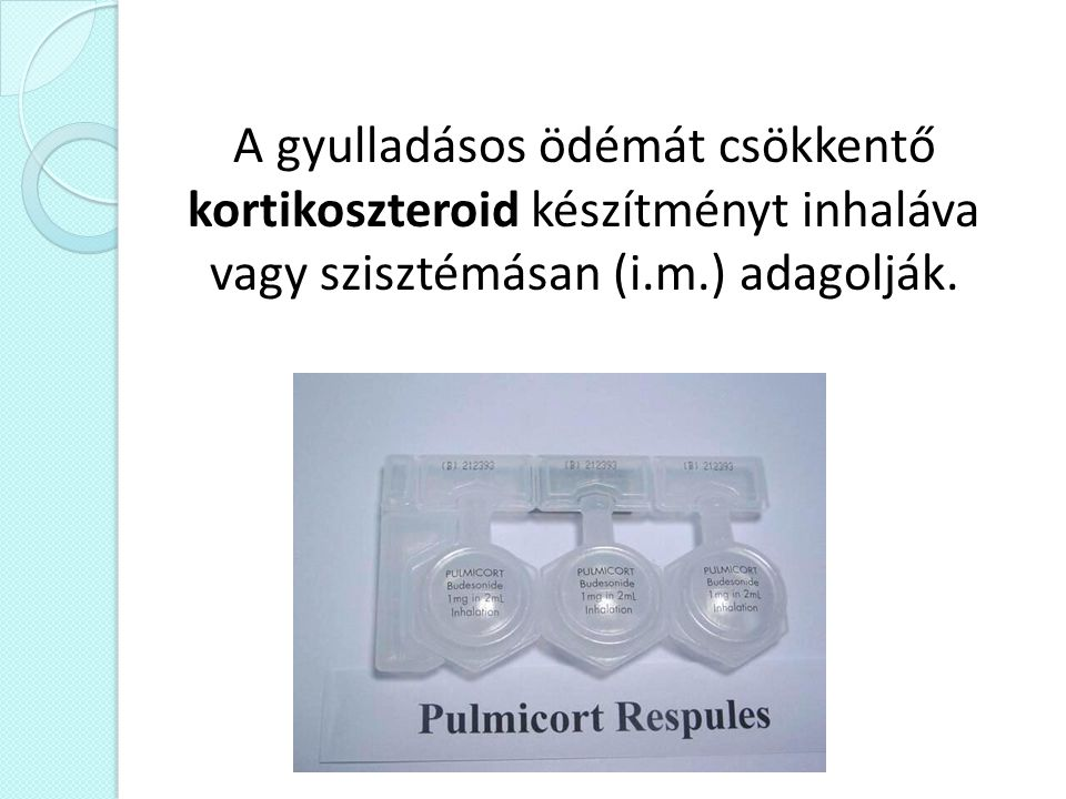 A gyulladásos ödémát csökkentő kortikoszteroid készítményt inhaláva vagy szisztémásan (i.m.) adagolják.