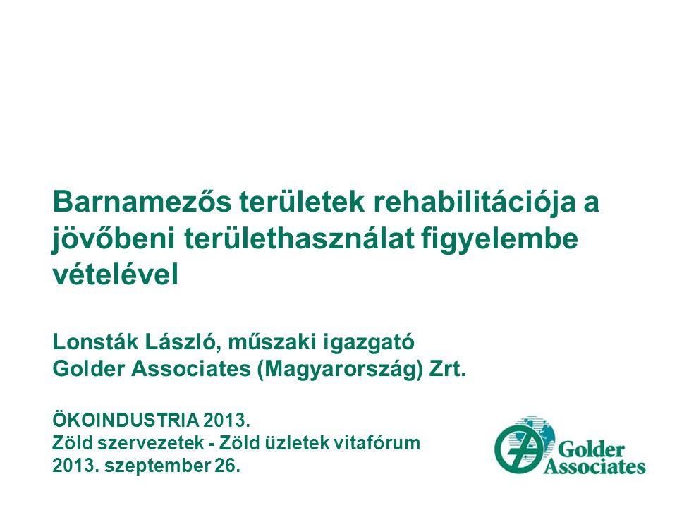 Barnamezős területek rehabilitációja a jövőbeni területhasználat figyelembe vételével Lonsták László, műszaki igazgató Golder Associates (Magyarország) Zrt.