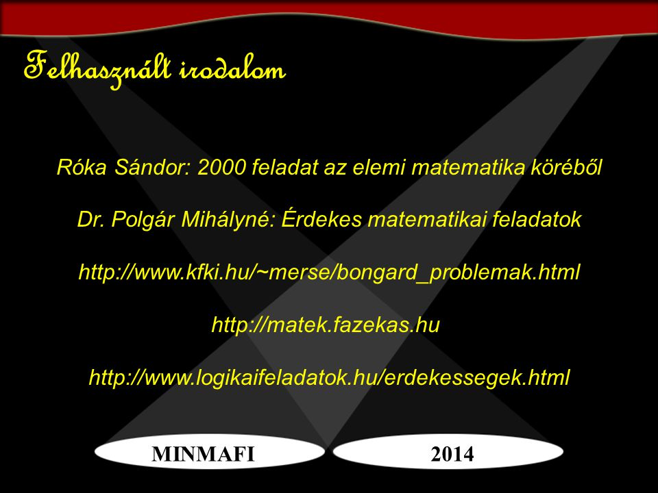 Felhasznált irodalom Róka Sándor: 2000 feladat az elemi matematika köréből. Dr. Polgár Mihályné: Érdekes matematikai feladatok.