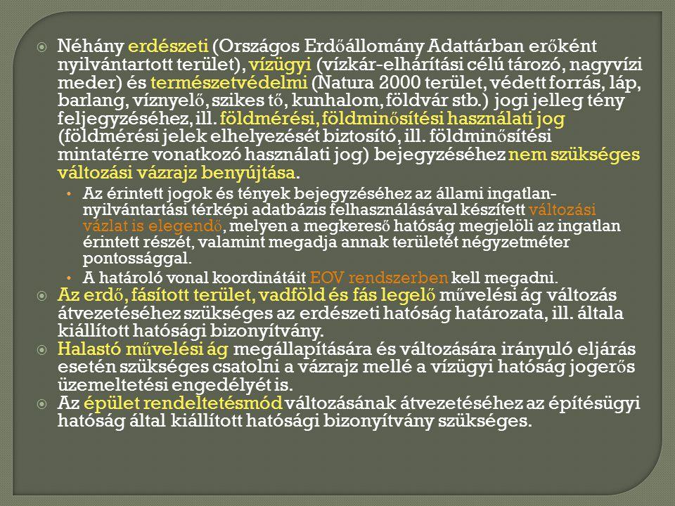 Néhány erdészeti (Országos Erdőállomány Adattárban erőként nyilvántartott terület), vízügyi (vízkár-elhárítási célú tározó, nagyvízi meder) és természetvédelmi (Natura 2000 terület, védett forrás, láp, barlang, víznyelő, szikes tő, kunhalom, földvár stb.) jogi jelleg tény feljegyzéséhez, ill. földmérési, földminősítési használati jog (földmérési jelek elhelyezését biztosító, ill. földminősítési mintatérre vonatkozó használati jog) bejegyzéséhez nem szükséges változási vázrajz benyújtása.