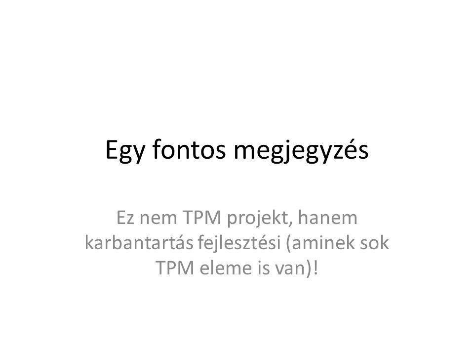 Egy fontos megjegyzés Ez nem TPM projekt, hanem karbantartás fejlesztési (aminek sok TPM eleme is van)!