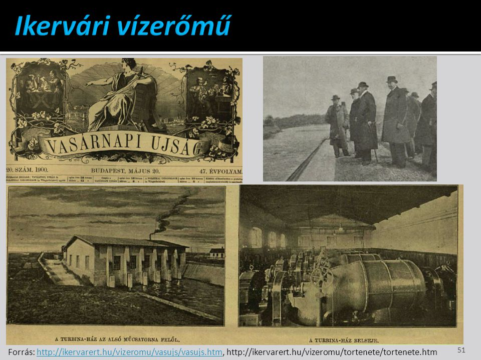 Ikervári vízerőmű Forrás: http://ikervarert.hu/vizeromu/vasujs/vasujs.htm, http://ikervarert.hu/vizeromu/tortenete/tortenete.htm.