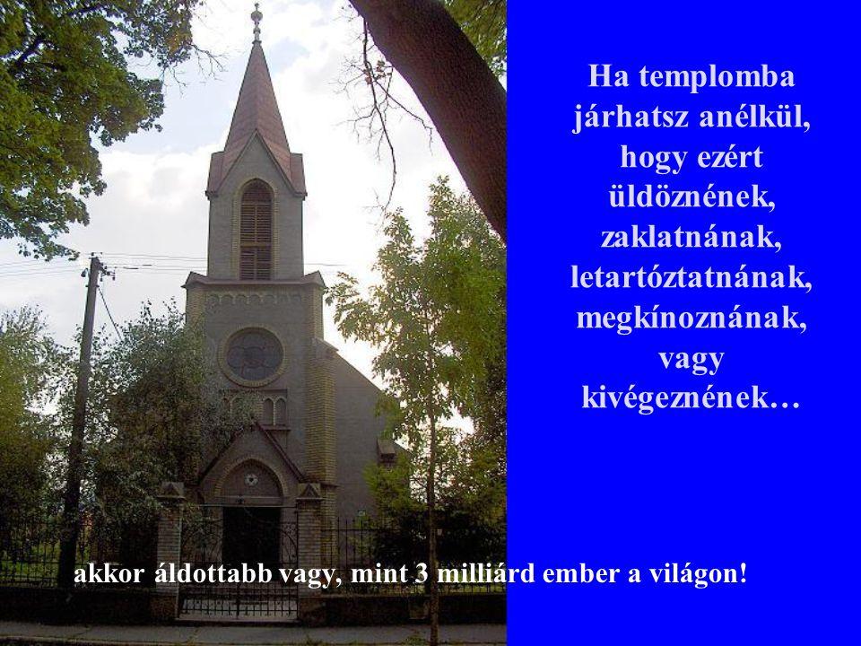Ha templomba járhatsz anélkül, hogy ezért üldöznének, zaklatnának, letartóztatnának, megkínoznának, vagy kivégeznének…