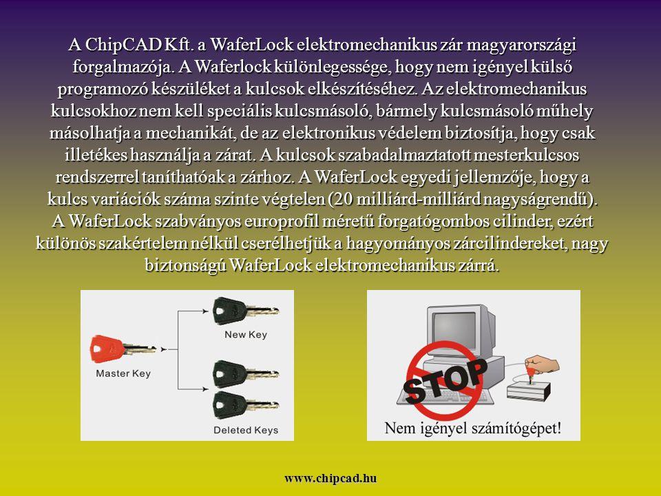 A ChipCAD Kft. a WaferLock elektromechanikus zár magyarországi forgalmazója. A Waferlock különlegessége, hogy nem igényel külső programozó készüléket a kulcsok elkészítéséhez. Az elektromechanikus kulcsokhoz nem kell speciális kulcsmásoló, bármely kulcsmásoló műhely másolhatja a mechanikát, de az elektronikus védelem biztosítja, hogy csak illetékes használja a zárat. A kulcsok szabadalmaztatott mesterkulcsos rendszerrel taníthatóak a zárhoz. A WaferLock egyedi jellemzője, hogy a kulcs variációk száma szinte végtelen (20 milliárd-milliárd nagyságrendű). A WaferLock szabványos europrofil méretű forgatógombos cilinder, ezért különös szakértelem nélkül cserélhetjük a hagyományos zárcilindereket, nagy biztonságú WaferLock elektromechanikus zárrá.