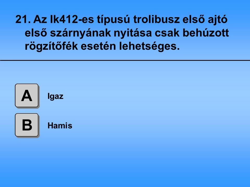 21. Az Ik412-es típusú trolibusz első ajtó első szárnyának nyitása csak behúzott rögzítőfék esetén lehetséges.