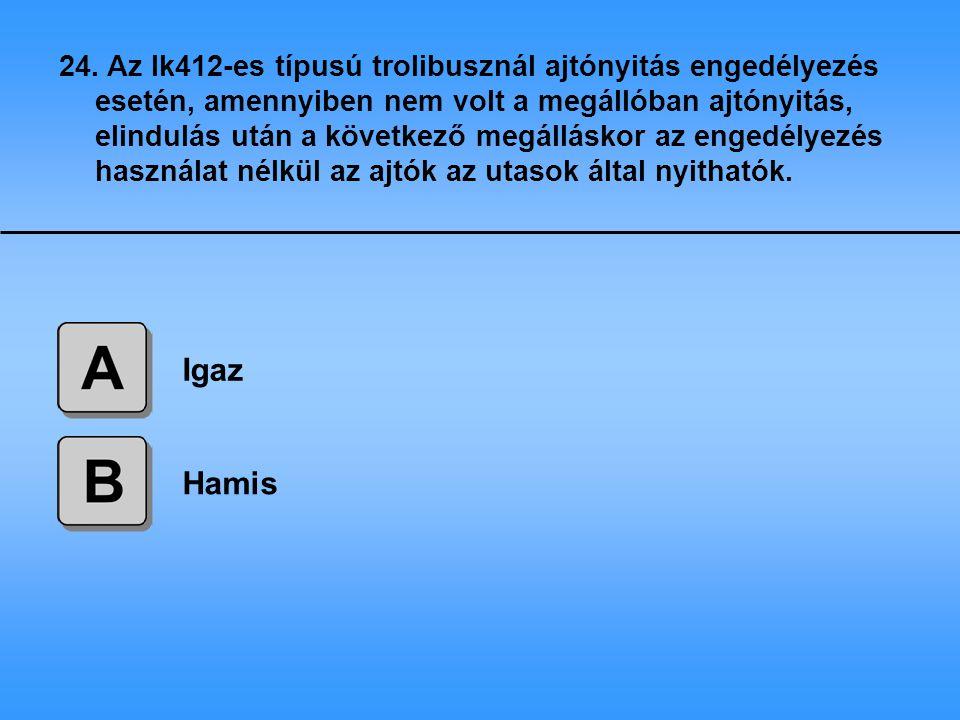 24. Az Ik412-es típusú trolibusznál ajtónyitás engedélyezés esetén, amennyiben nem volt a megállóban ajtónyitás, elindulás után a következő megálláskor az engedélyezés használat nélkül az ajtók az utasok által nyithatók.