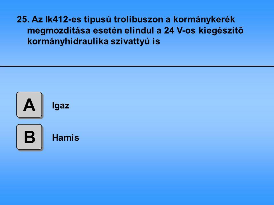 25. Az Ik412-es típusú trolibuszon a kormánykerék megmozdítása esetén elindul a 24 V-os kiegészítő kormányhidraulika szivattyú is