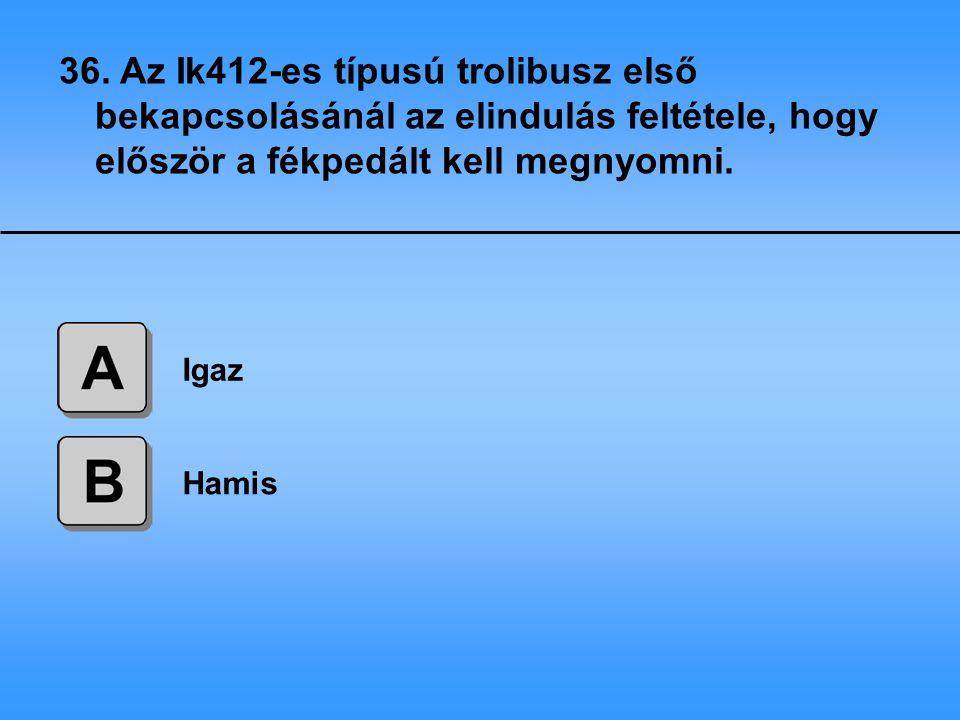 36. Az Ik412-es típusú trolibusz első bekapcsolásánál az elindulás feltétele, hogy először a fékpedált kell megnyomni.