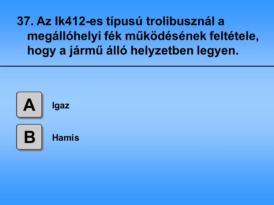 37. Az Ik412-es típusú trolibusznál a megállóhelyi fék működésének feltétele, hogy a jármű álló helyzetben legyen.