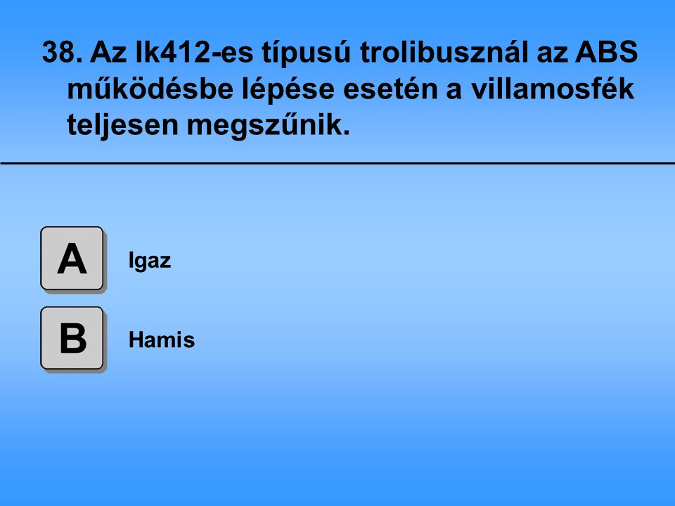 38. Az Ik412-es típusú trolibusznál az ABS működésbe lépése esetén a villamosfék teljesen megszűnik.