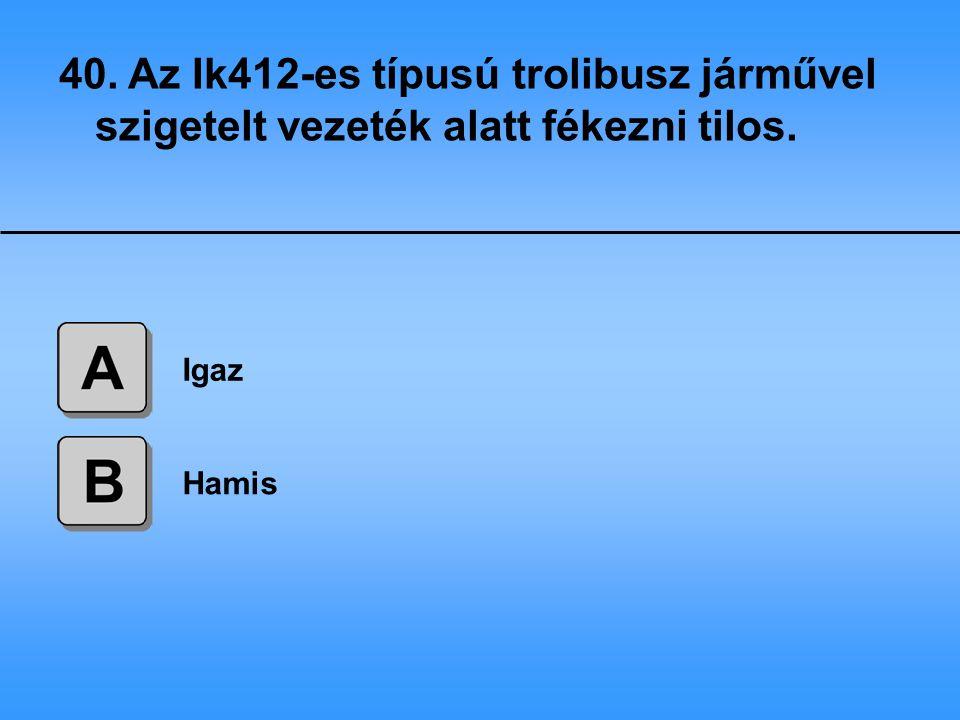 40. Az Ik412-es típusú trolibusz járművel szigetelt vezeték alatt fékezni tilos.