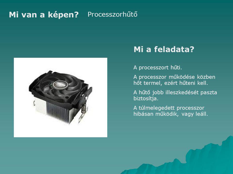 Mi van a képen Mi a feladata Processzorhűtő A processzort hűti.